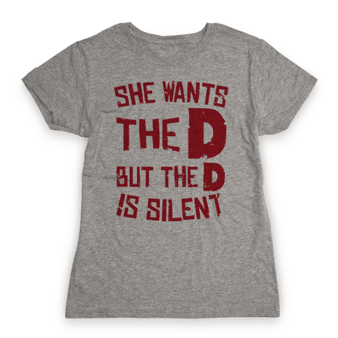 She Wants The D, But The D Is Silent Womens T-Shirt