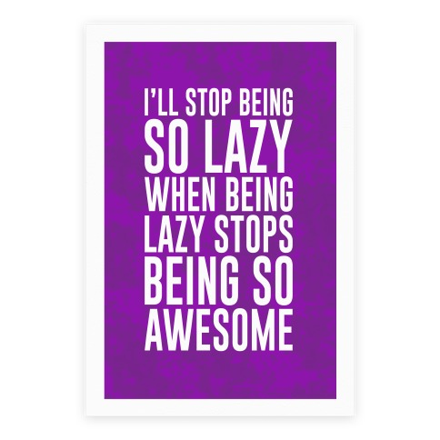 I'll Stop Being So Lazy When Being Lazy Stops Being So Awesome Poster