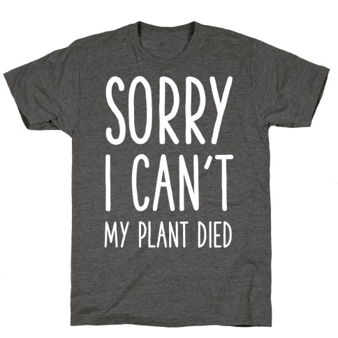 Sorry I Can't My Plant Died T-Shirt