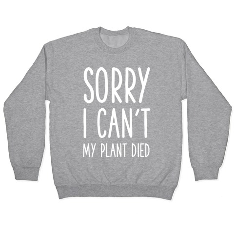 Sorry I Can't My Plant Died Pullover