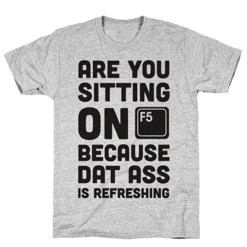 Are You Sitting On F5 Because Dat Ass Is Refreshing Mens T-Shirt