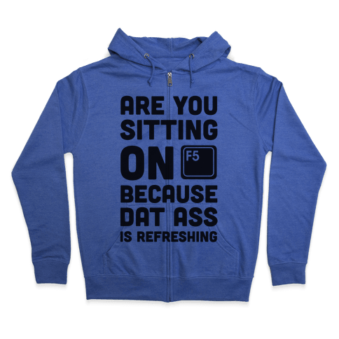 Are You Sitting On F5 Because Dat Ass Is Refreshing Zip Hoodie