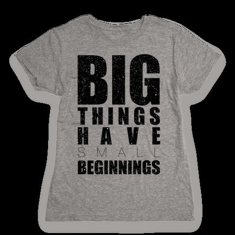 Big Things Have Small Beginnings Womens T-Shirt