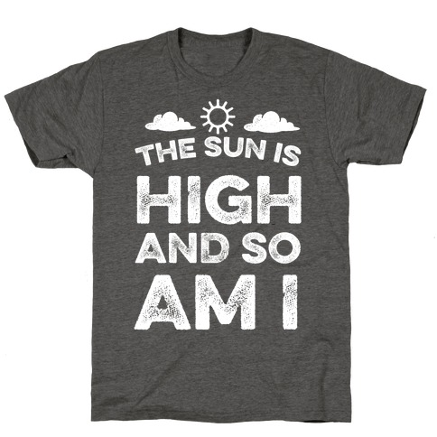 The Sun Is High and So Am I T-Shirt