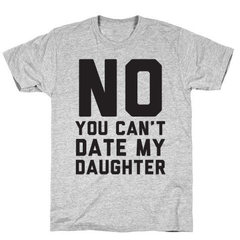 No You Can't Date My Daughter Mens T-Shirt