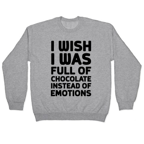 I Wish I Was Full Of Chocolate Instead Of Emotions Pullover