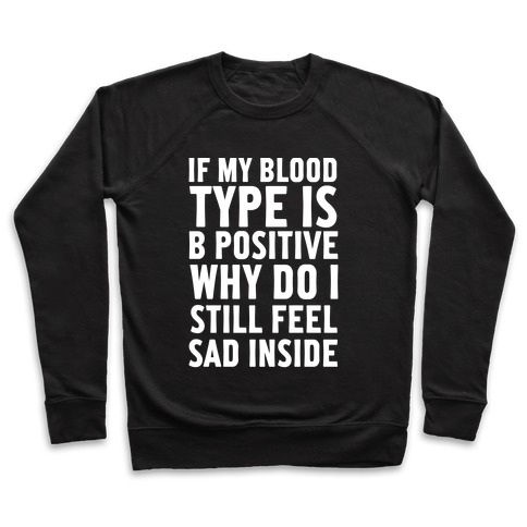 If My Blood Type Is B Positive Why Do I Still Feel Sad Inside Pullover