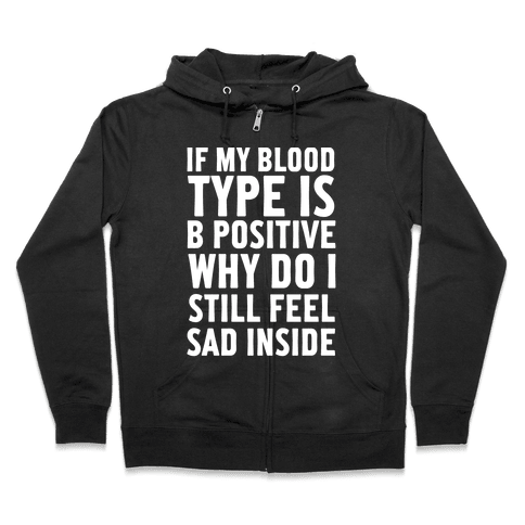If My Blood Type Is B Positive Why Do I Still Feel Sad Inside Zip Hoodie