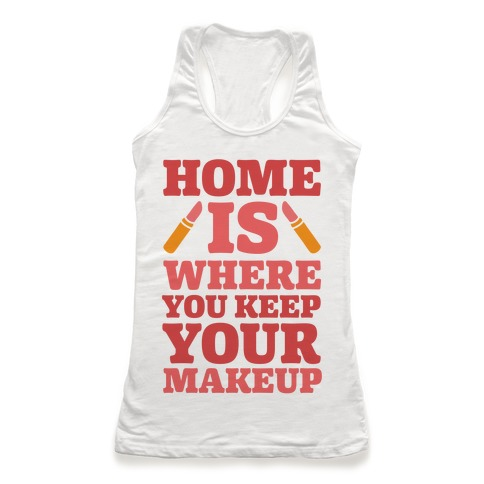Home Is Where You Keep Your Makeup Racerback Tank Top