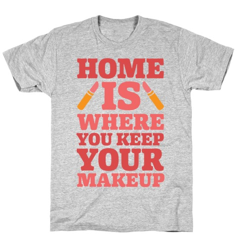 Home Is Where You Keep Your Makeup T-Shirt