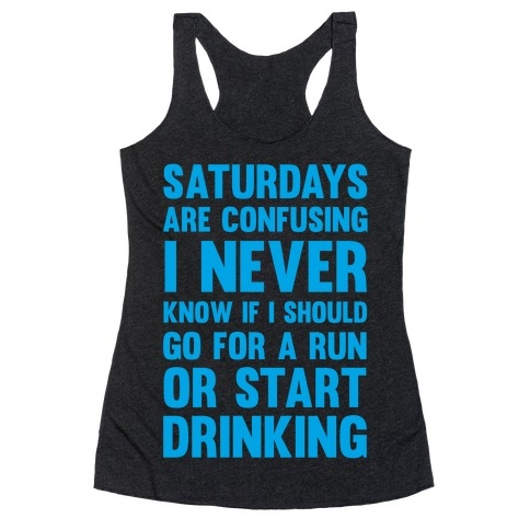 I Never Know If I Should Go For A Run Or Start Drinking Racerback Tank Top