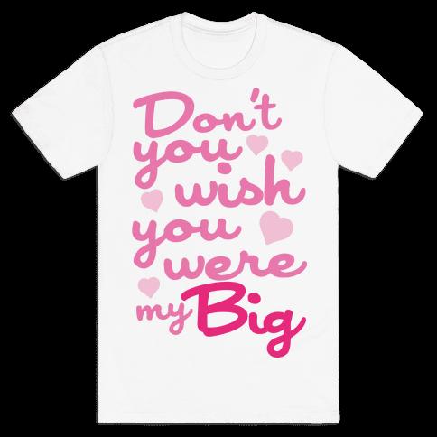 Don't You Wish You Were My Big Mens T-Shirt