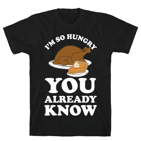 I'm So Hungry You Already Know Mens T-Shirt