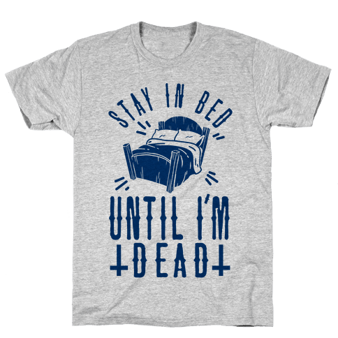 Stay In Bed Until I'm Dead Mens T-Shirt