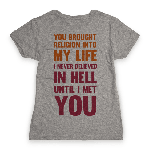 You Brought Religion Into My Life Womens T-Shirt