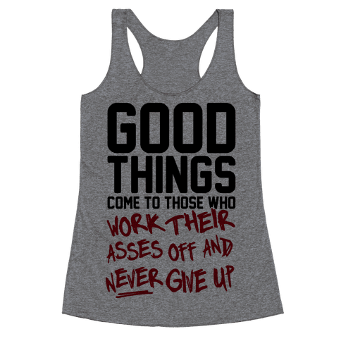 Good Things Come To Those Who Work Their Asses Off And Never Give Up Racerback Tank Top
