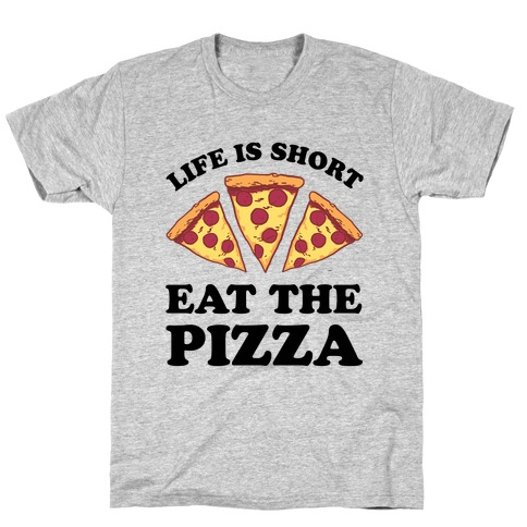Life Is Short Eat The Pizza T-Shirt