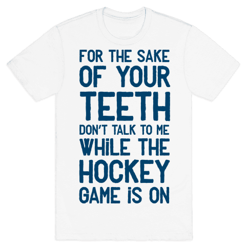For the Sake of Your Teeth Don't Talk to Me While the Hockey Game Is On Mens T-Shirt