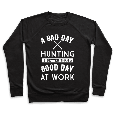 A Bad Day Hunting Is Still Better Than A Good Day At Work Pullover