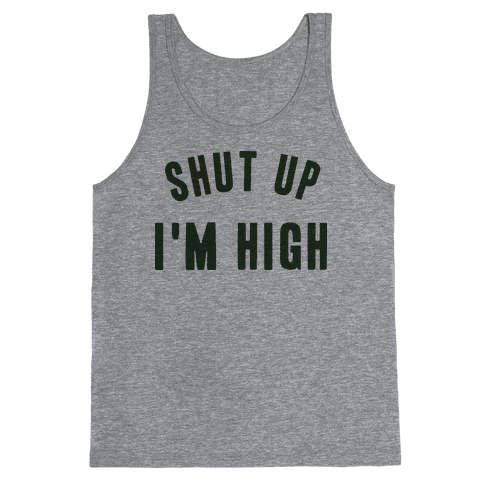 SHUT UP. I'M HIGH. Tank Top