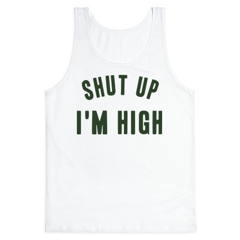 SHUT UP. I'M HIGH. Tank Top