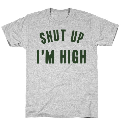 SHUT UP. I'M HIGH. T-Shirt