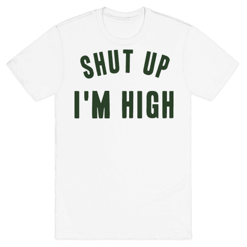 SHUT UP. I'M HIGH. Mens T-Shirt