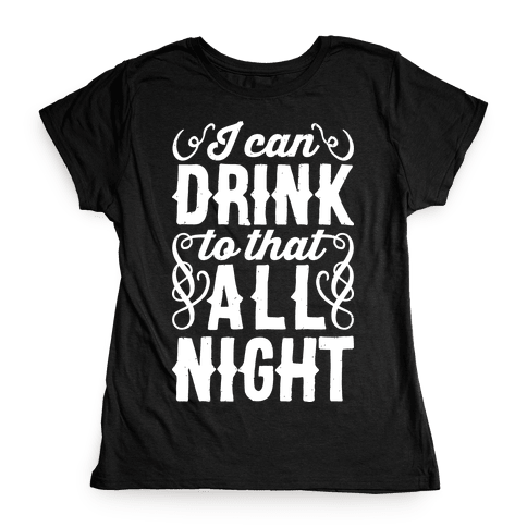 I Can Drink To That All Night Womens T-Shirt