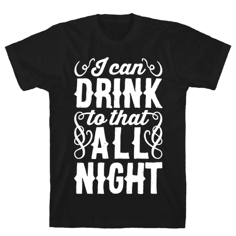 I Can Drink To That All Night Mens T-Shirt