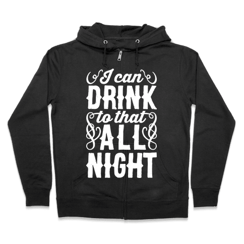 I Can Drink To That All Night Zip Hoodie