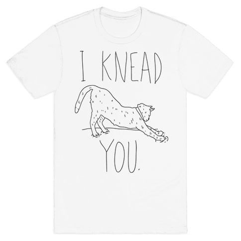I Knead You Mens T-Shirt