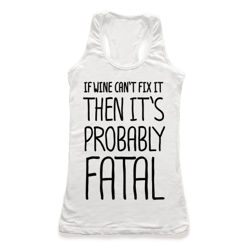 If Wine Can't Fix It, Then It's Probably Fatal Racerback Tank Top
