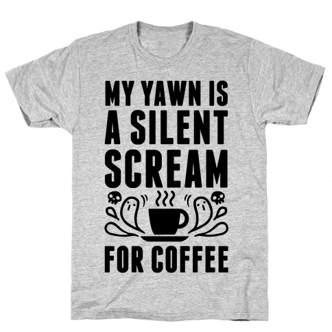 My Yawn Is A Silent Scream For Coffee Mens T-Shirt