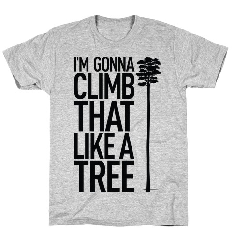 I'm Gonna Climb That Like A Tree T-Shirt