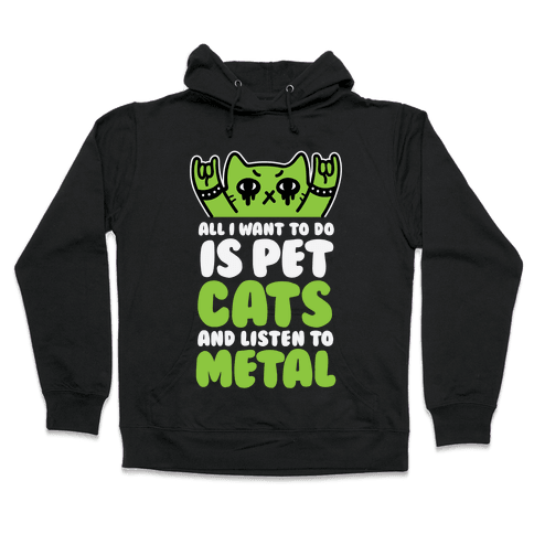All I Want To Do Is Pet Cats And Listen To Metal Hooded Sweatshirt