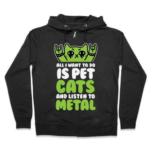 All I Want To Do Is Pet Cats And Listen To Metal Zip Hoodie