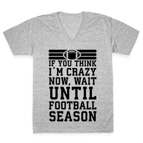 If You Think I'm Crazy Now Wait Until Football Season V-Neck Tee Shirt