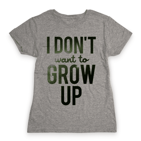 I Don't Want To Grow Up Womens T-Shirt