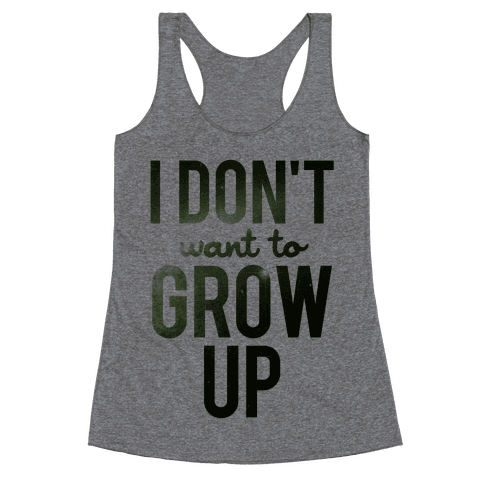 I Don't Want To Grow Up Racerback Tank Top