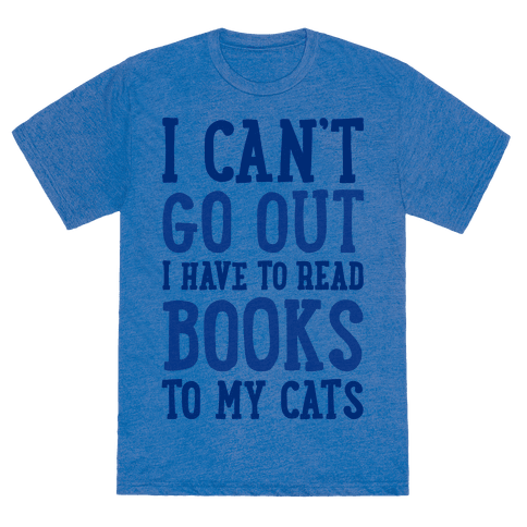 I Can't Go Out I Have To Read Books To My Cats