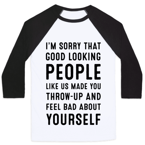I'm Sorry That Good-Looking People like Us Made You Throw up and Feel Bad about Yourself. Baseball Tee