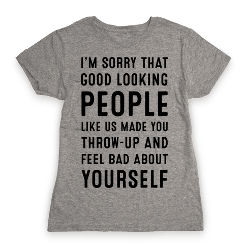 I'm Sorry That Good-Looking People like Us Made You Throw up and Feel Bad about Yourself. Womens T-Shirt