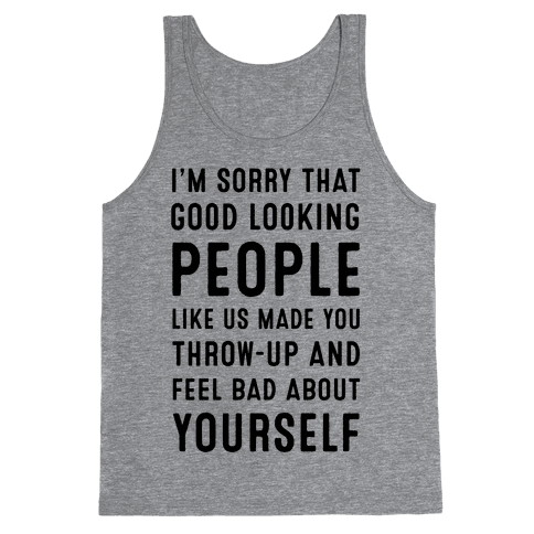 I'm Sorry That Good-Looking People like Us Made You Throw up and Feel Bad about Yourself. Tank Top