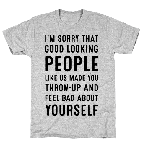 I'm Sorry That Good-Looking People like Us Made You Throw up and Feel Bad about Yourself. Mens T-Shirt