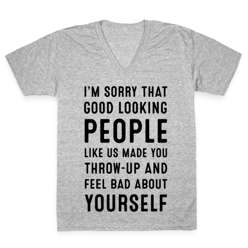 I'm Sorry That Good-Looking People like Us Made You Throw up and Feel Bad about Yourself. V-Neck Tee Shirt