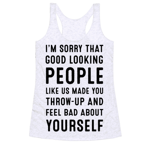 I'm Sorry That Good-Looking People like Us Made You Throw up and Feel Bad about Yourself. Racerback Tank Top