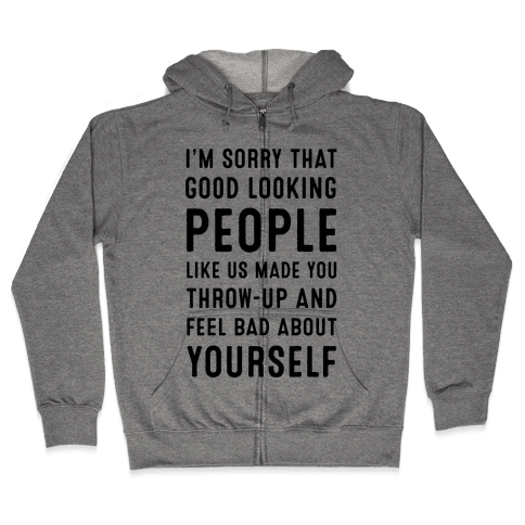 I'm Sorry That Good-Looking People like Us Made You Throw up and Feel Bad about Yourself. Zip Hoodie