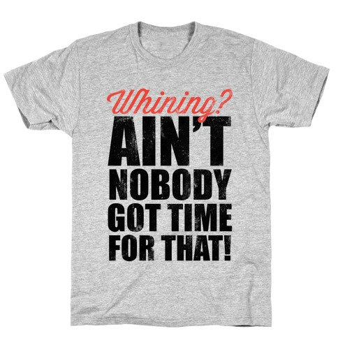 Whining? Ain't Nobody Got Time For That! (V-Neck) T-Shirt