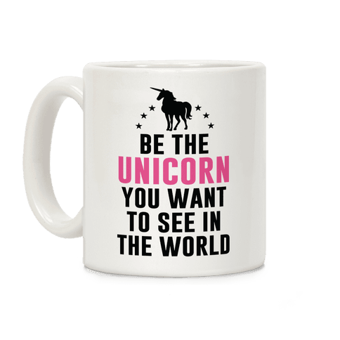 Be The Unicorn You Want To See In The World Coffee Mug
