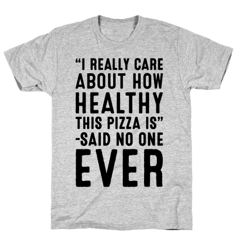I Really Care About How Healthy This Pizza Is Said No One Ever Mens T-Shirt